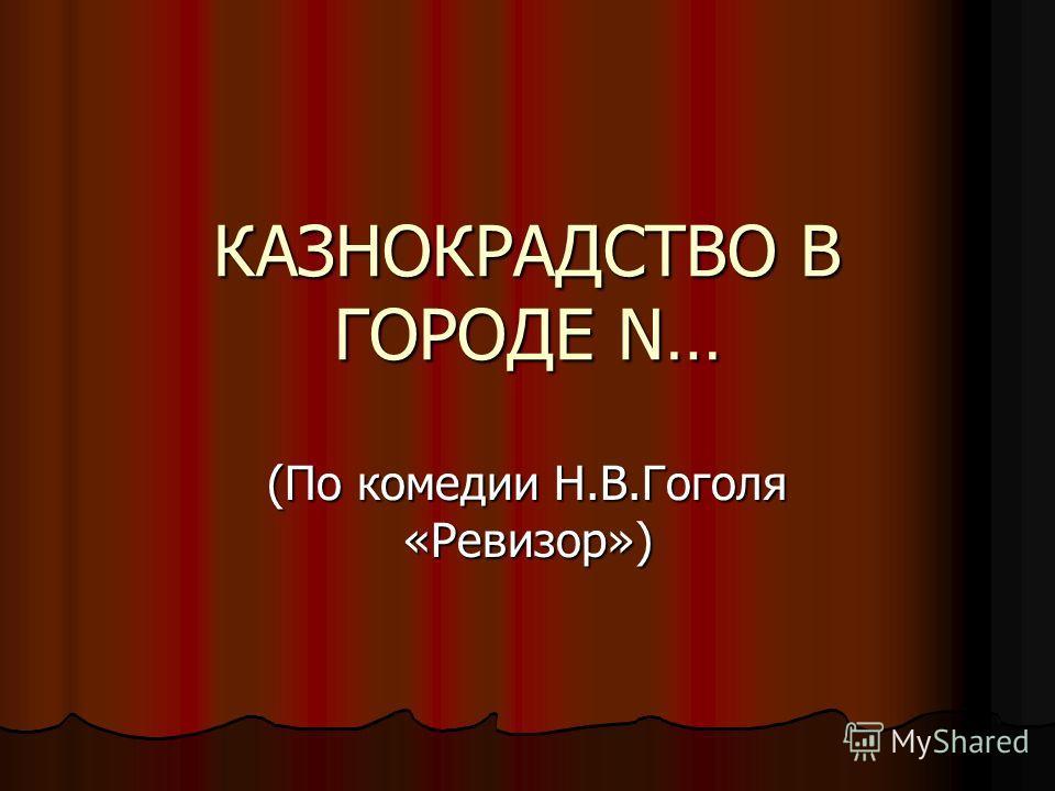 КАЗНОКРАДСТВО В ГОРОДЕ N… (По комедии Н.В.Гоголя «Ревизор»)