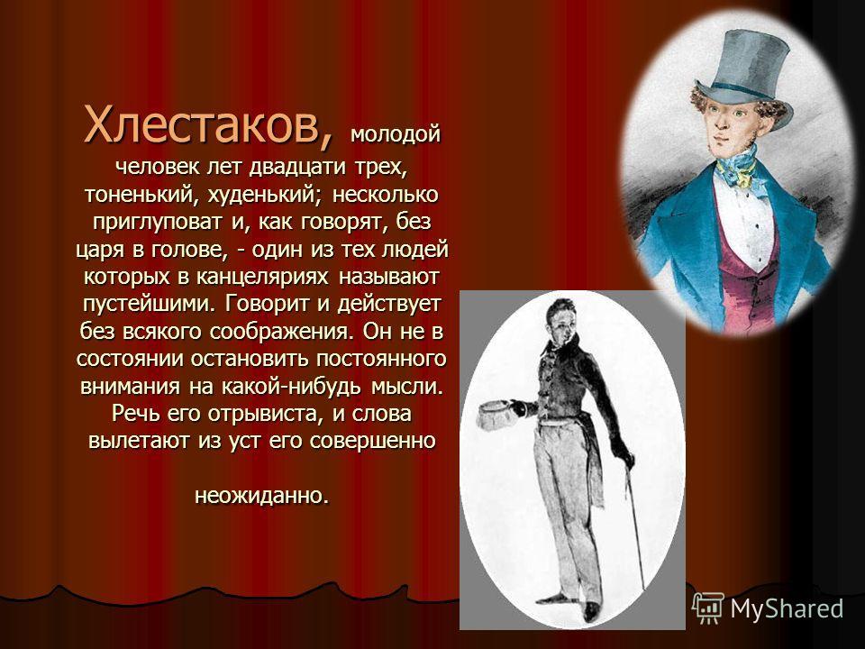 Хлестаков, молодой человек лет двадцати трех, тоненький, худенький; несколько приглуповат и, как говорят, без царя в голове, - один из тех людей которых в канцеляриях называют пустейшими. Говорит и действует без всякого соображения. Он не в состоянии