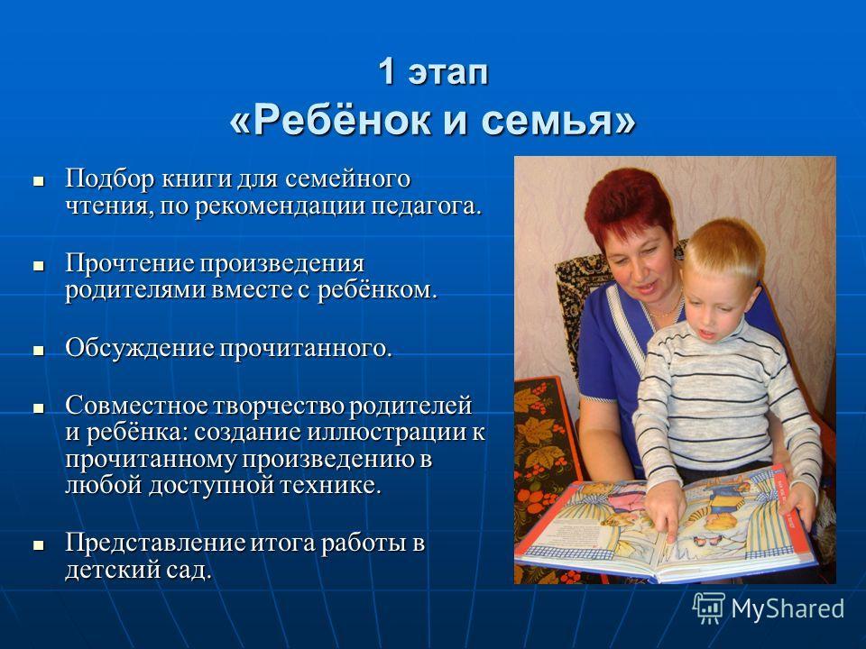 1 этап «Ребёнок и семья» Подбор книги для семейного чтения, по рекомендации педагога. Подбор книги для семейного чтения, по рекомендации педагога. Прочтение произведения родителями вместе с ребёнком. Прочтение произведения родителями вместе с ребёнко