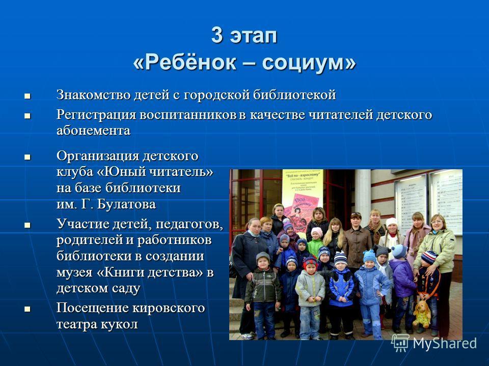 3 этап «Ребёнок – социум» Знакомство детей с городской библиотекой Знакомство детей с городской библиотекой Регистрация воспитанников в качестве читателей детского абонемента Регистрация воспитанников в качестве читателей детского абонемента Организа