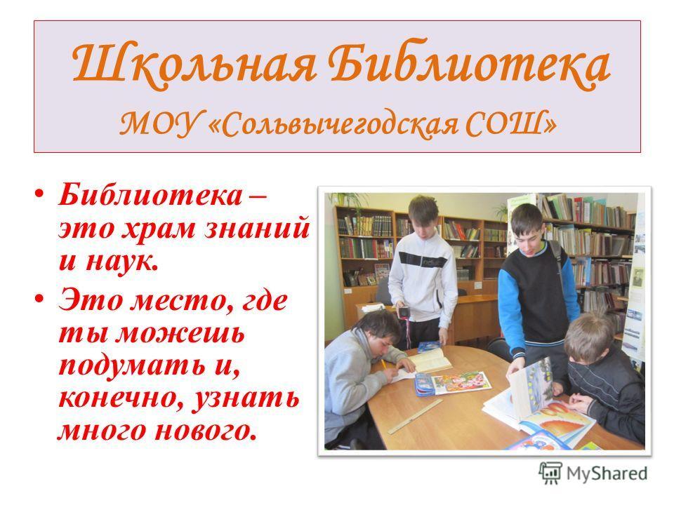 Школьная Библиотека МОУ «Сольвычегодская СОШ» Библиотека – это храм знаний и наук. Это место, где ты можешь подумать и, конечно, узнать много нового.