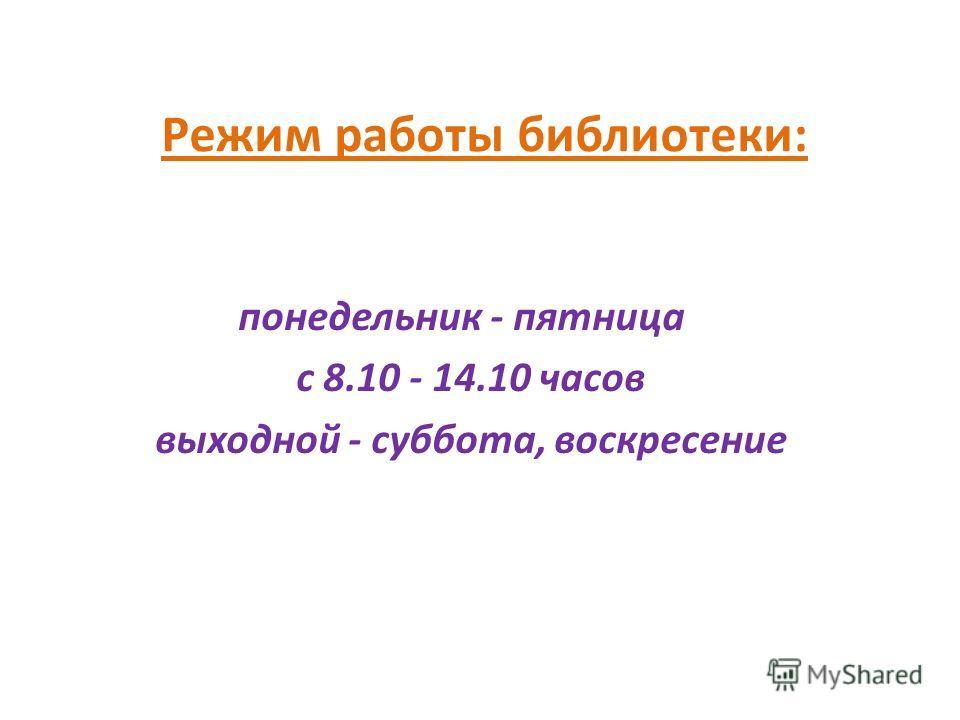 Режим работы библиотеки: понедельник - пятница с 8.10 - 14.10 часов выходной - суббота, воскресение