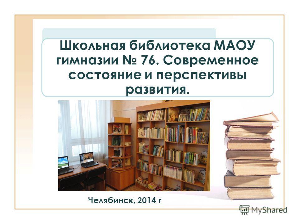 Школьная библиотека МАОУ гимназии 76. Современное состояние и перспективы развития. Челябинск, 2014 г