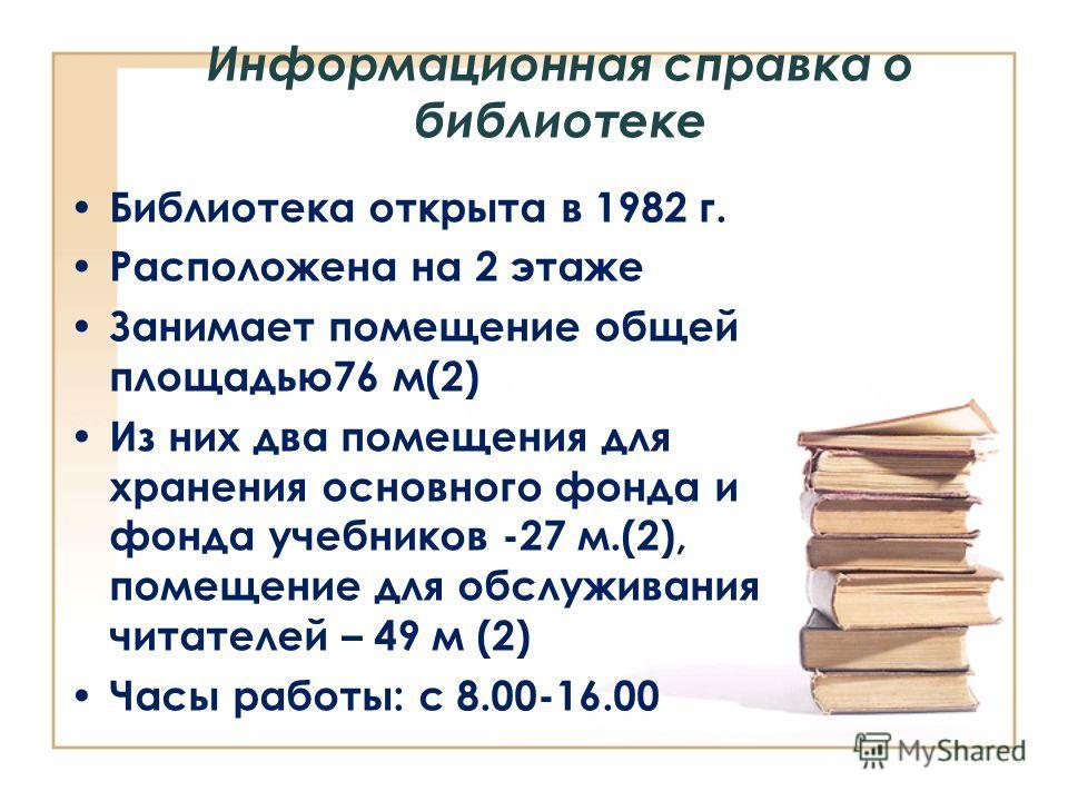 Информационная справка о библиотеке Библиотека открыта в 1982 г. Расположена на 2 этаже Занимает помещение общей площадью 76 м(2) Из них два помещения для хранения основного фонда и фонда учебников -27 м.(2), помещение для обслуживания читателей – 49