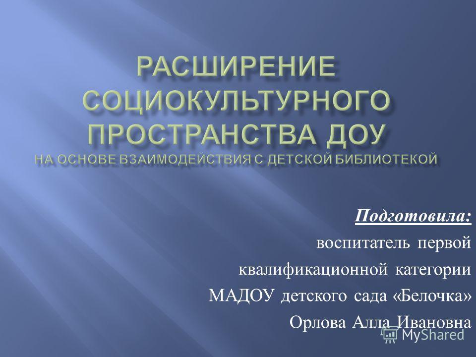 Подготовила : воспитатель первой квалификационной категории МАДОУ детского сада « Белочка » Орлова Алла Ивановна