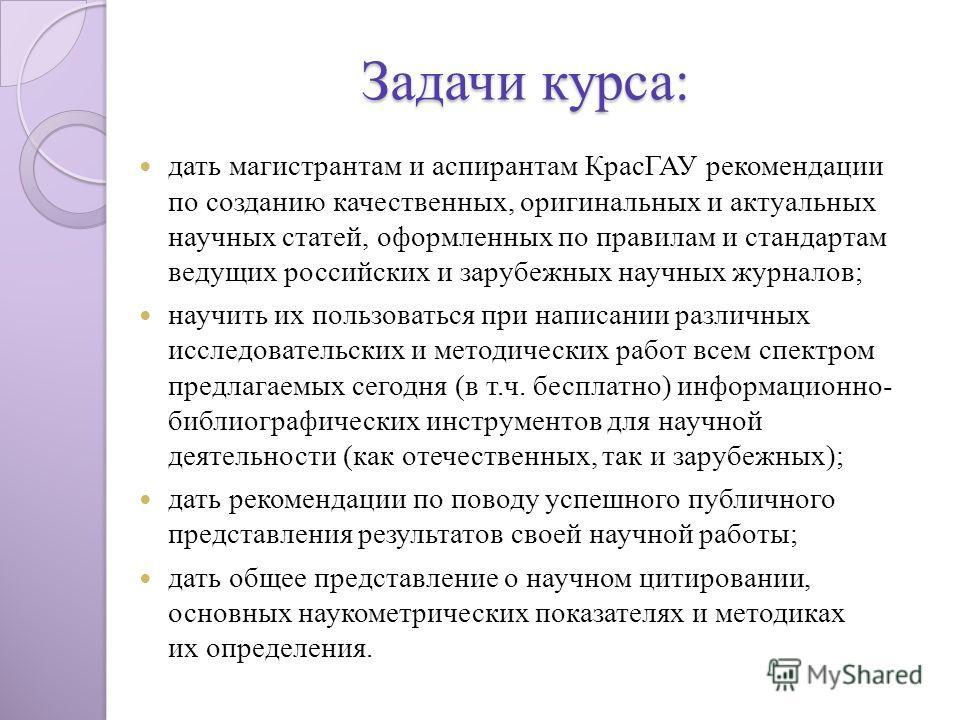 Задачи курса: дать магистрантам и аспирантам КрасГАУ рекомендации по созданию качественных, оригинальных и актуальных научных статей, оформленных по правилам и стандартам ведущих российских и зарубежных научных журналов; научить их пользоваться при н