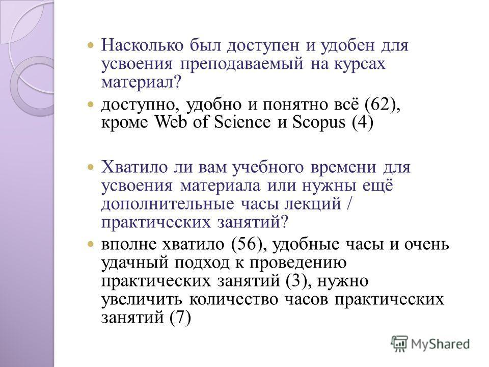 Насколько был доступен и удобен для усвоения преподаваемый на курсах материал? доступно, удобно и понятно всё (62), кроме Web of Science и Scopus (4) Хватило ли вам учебного времени для усвоения материала или нужны ещё дополнительные часы лекций / пр