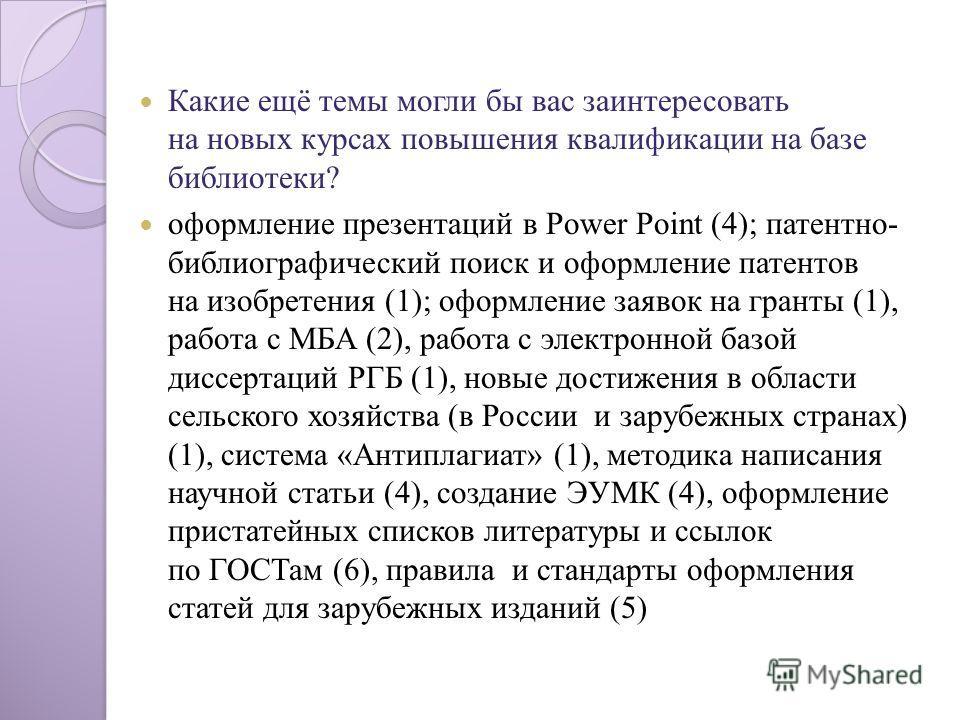 Какие ещё темы могли бы вас заинтересовать на новых курсах повышения квалификации на базе библиотеки? оформление презентаций в Power Point (4); патентно- библиографический поиск и оформление патентов на изобретения (1); оформление заявок на гранты (1