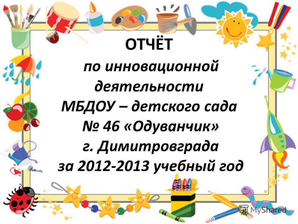 ОТЧЁТ по инновационной деятельности МБДОУ – детского сада 46 «Одуванчик» г. Димитровграда за 2012-2013 учебный год