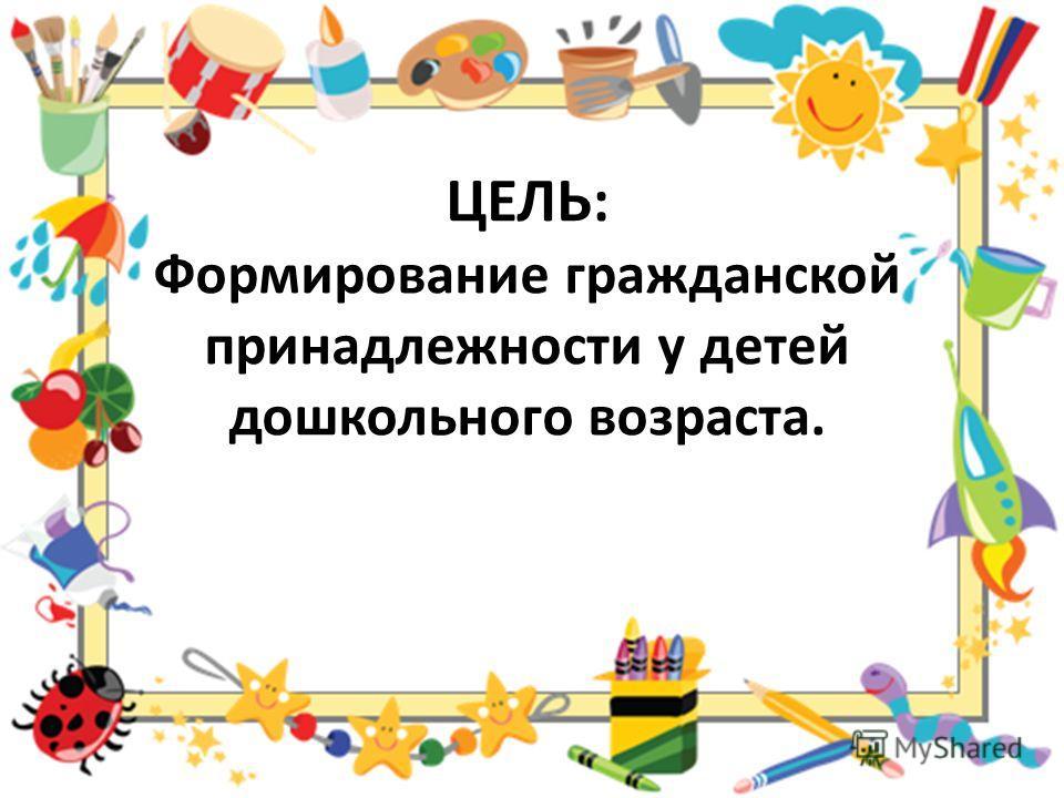 ЦЕЛЬ: Формирование гражданской принадлежности у детей дошкольного возраста.