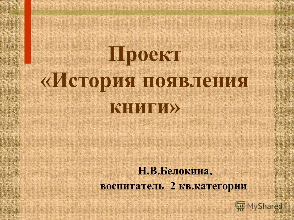 Проект «История появления книги» Н.В.Белокина, воспитатель 2 кв.категории