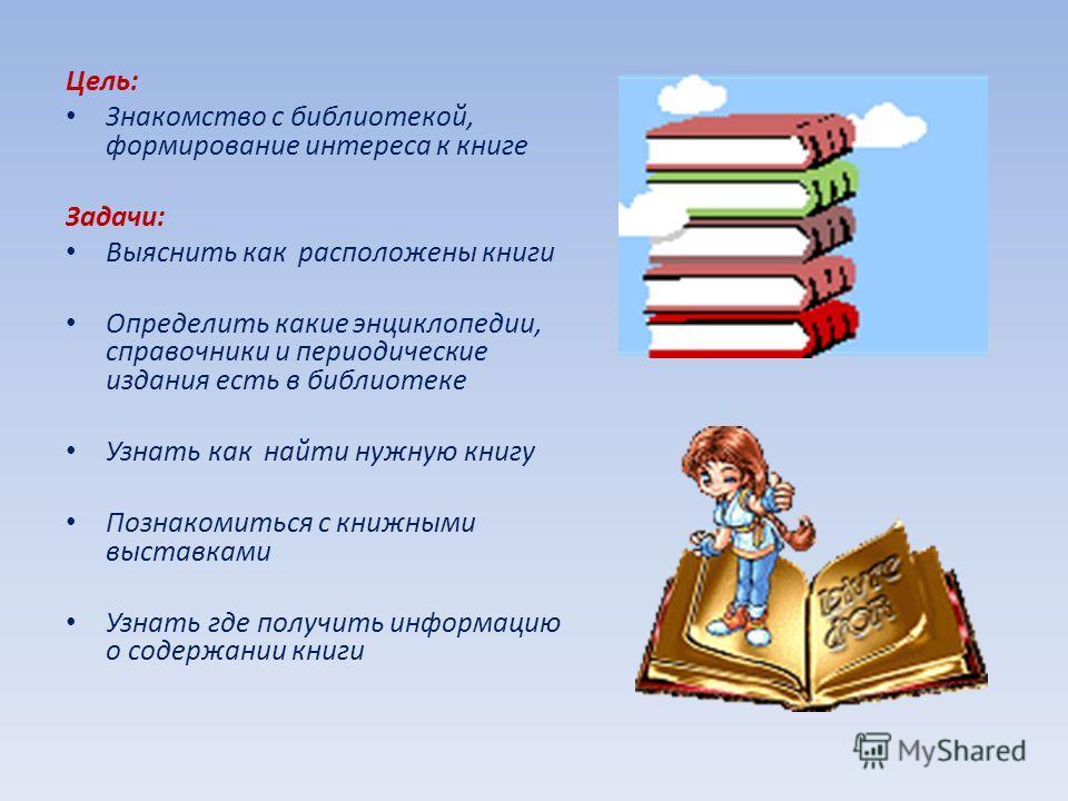 Цель: Знакомство с библиотекой, формирование интереса к книге Задачи: Выяснить как расположены книги Определить какие энциклопедии, справочники и периодические издания есть в библиотеке Узнать как найти нужную книгу Познакомиться с книжными выставкам