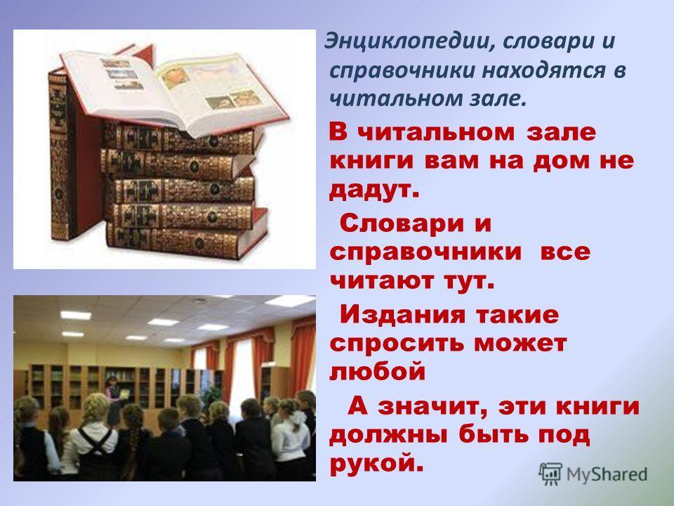 Энциклопедии, словари и справочники находятся в читальном зале. В читальном зале книги вам на дом не дадут. Словари и справочники все читают тут. Издания такие спросить может любой А значит, эти книги должны быть под рукой.
