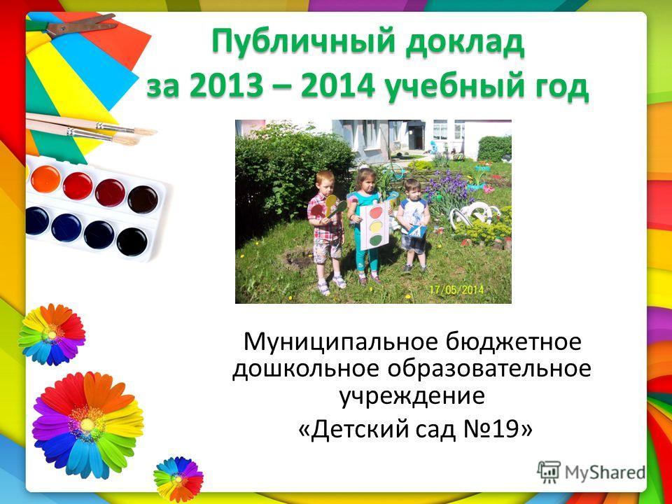 Публичный доклад за 2013 – 2014 учебный год Муниципальное бюджетное дошкольное образовательное учреждение «Детский сад 19»