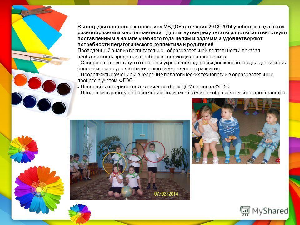 Вывод: деятельность коллектива МБДОУ в течение 2013-2014 учебного года была разнообразной и многоплановой. Достигнутые результаты работы соответствуют поставленным в начале учебного года целям и задачам и удовлетворяют потребности педагогического кол