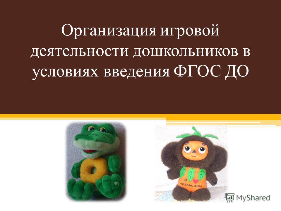 Организация игровой деятельности дошкольников в условиях введения ФГОС ДО