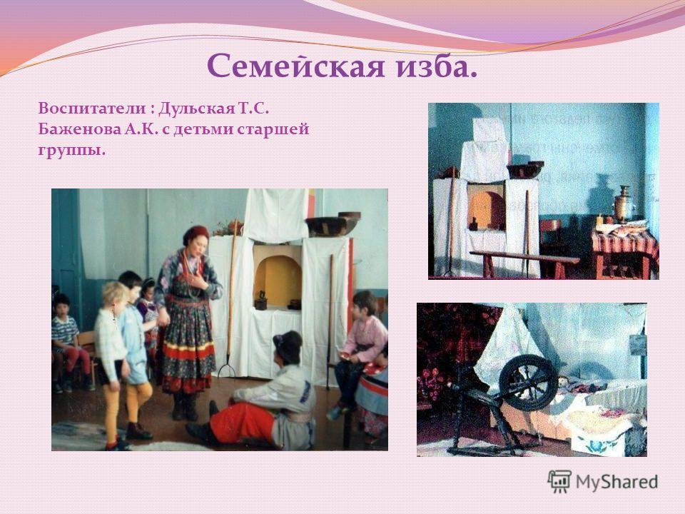 Семейская изба. Воспитатели : Дульская Т.С. Баженова А.К. с детьми старшей группы.