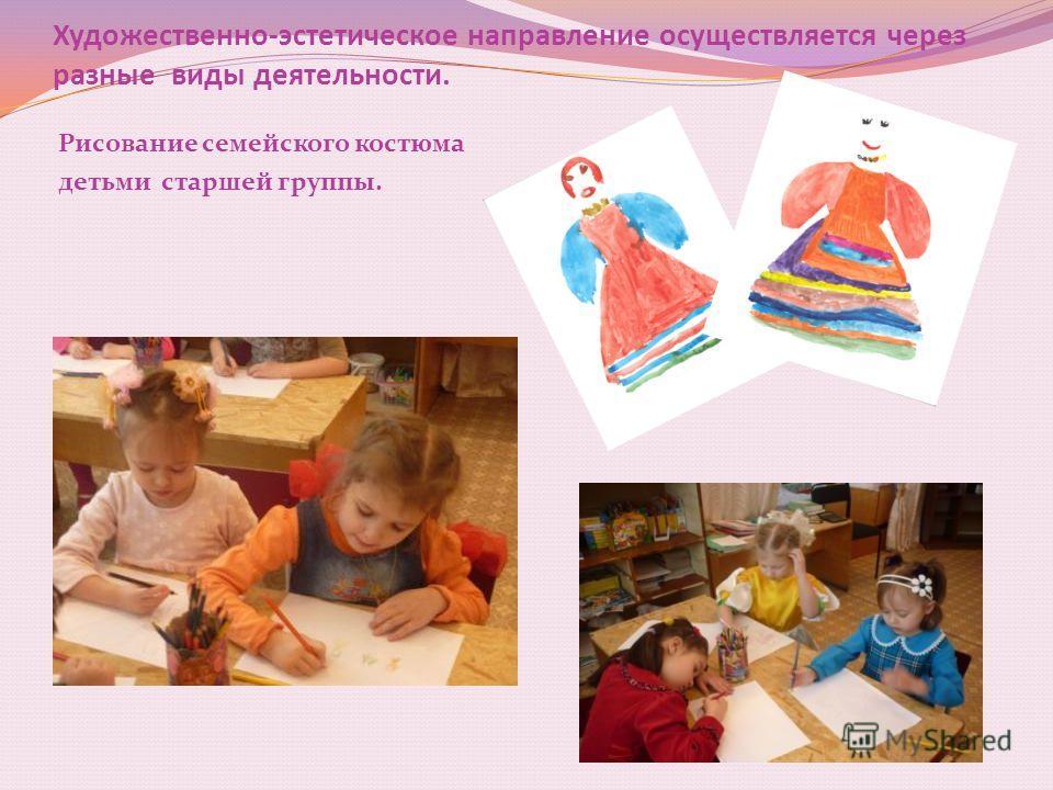Художественно-эстетическое направление осуществляется через разные виды деятельности. Рисование семейского костюма детьми старшей группы.