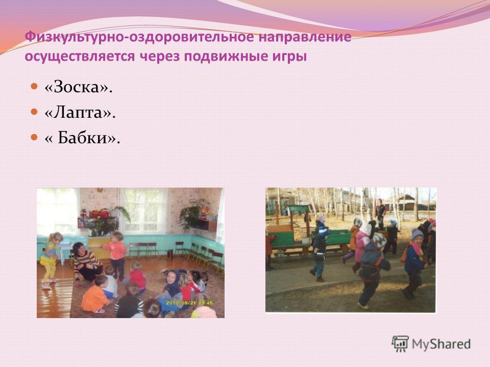 Физкультурно-оздоровительное направление осуществляется через подвижные игры «Зоска». «Лапта». « Бабки».