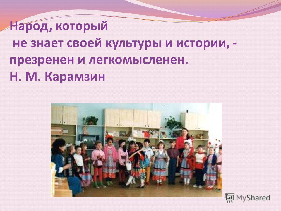 Народ, который не знает своей культуры и истории, - презрение и легкомысленен. Н. М. Карамзин