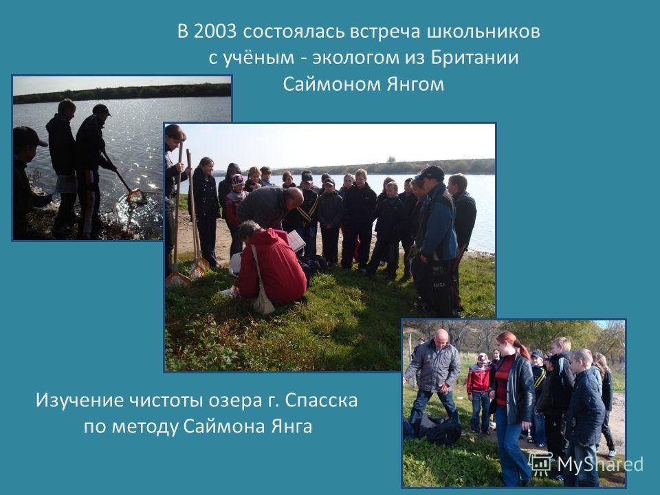 В 2003 состоялась встреча школьников с учёным - экологом из Британии Саймоном Янгом Изучение чистоты озера г. Спасска по методу Саймона Янга