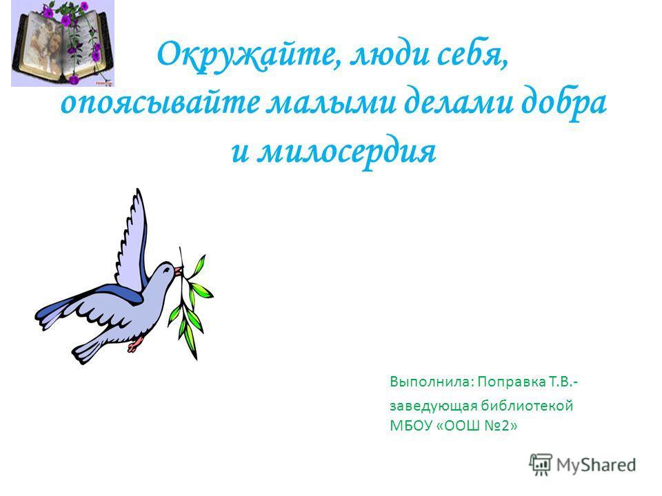 Окружайте, люди себя, опоясывайте малыми делами добра и милосердия Выполнила: Поправка Т.В.- заведующая библиотекой МБОУ «ООШ 2»