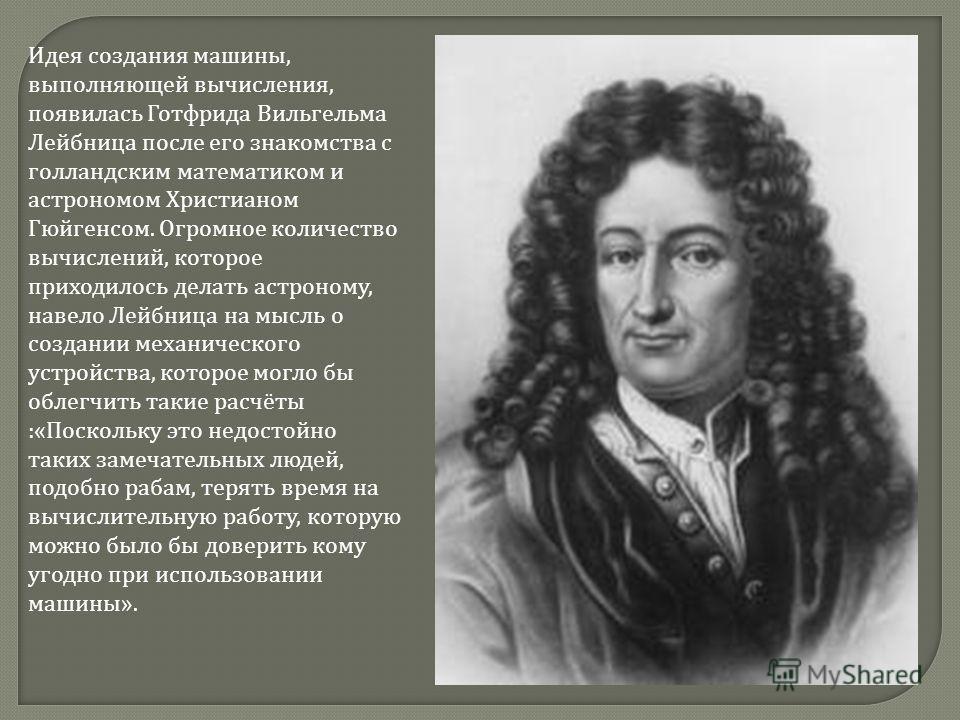 Идея создания машины, выполняющей вычисления, появилась Готфрида Вильгельма Лейбница после его знакомства с голландским математиком и астрономом Христианом Гюйгенсом. Огромное количество вычислений, которое приходилось делать астроному, навело Лейбни
