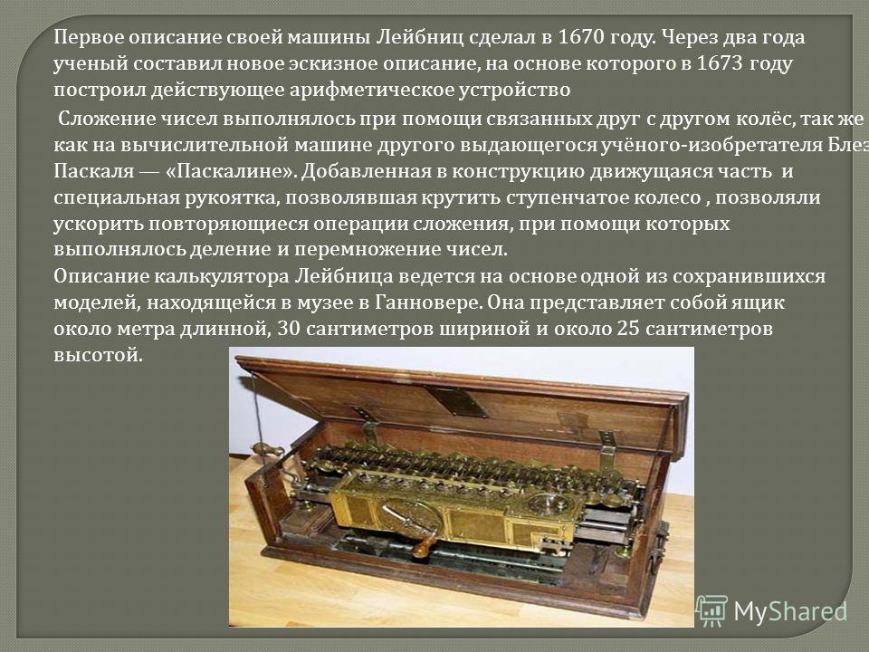Первое описание своей машины Лейбниц сделал в 1670 году. Через два года ученый составил новое эскизное описание, на основе которого в 1673 году построил действующее арифметическое устройство Сложение чисел выполнялось при помощи связанных друг с друг
