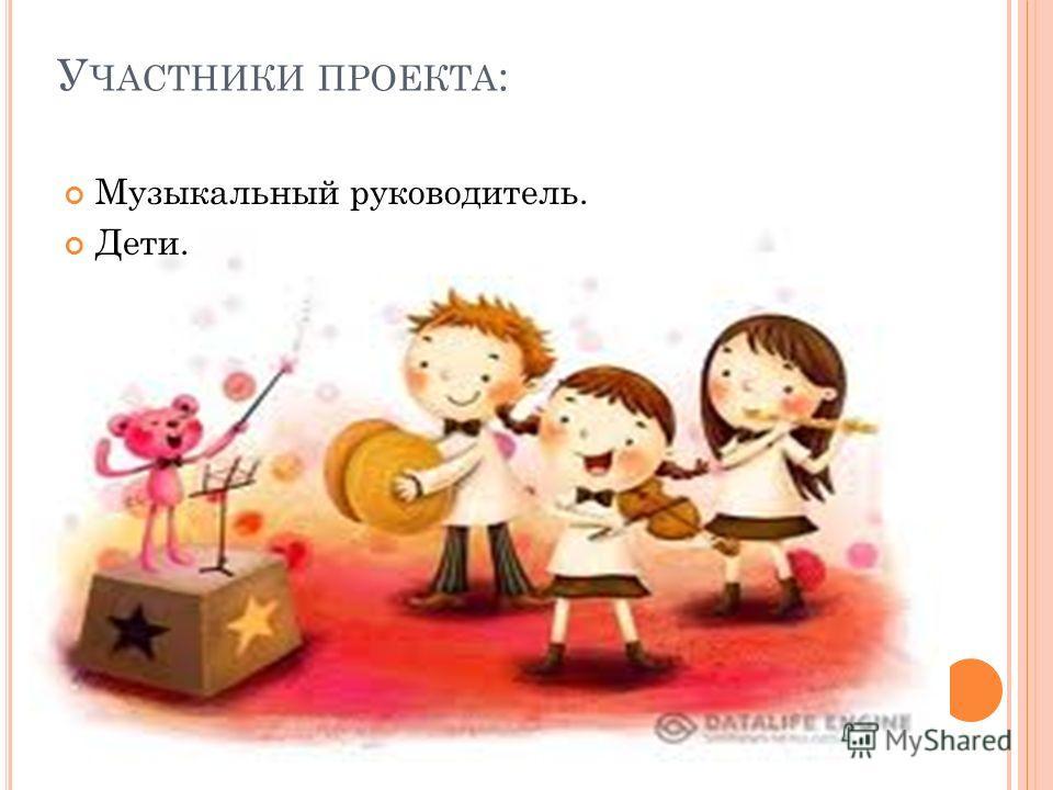 У ЧАСТНИКИ ПРОЕКТА : Музыкальный руководитель. Дети.