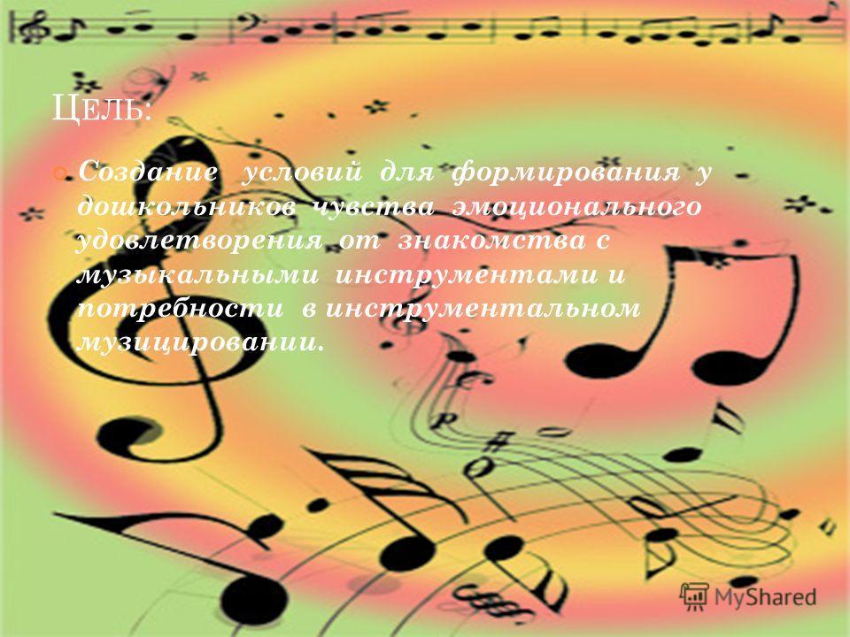 Ц ЕЛЬ : Создание условий для формирования у дошкольников чувства эмоционального удовлетворения от знакомства с музыкальными инструментами и потребности в инструментальном музицировании.