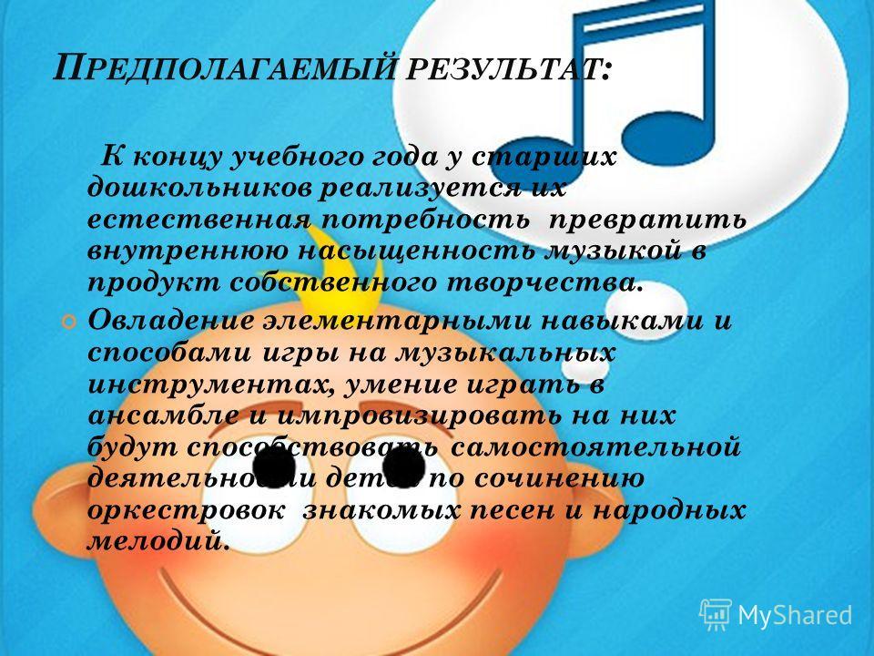 П РЕДПОЛАГАЕМЫЙ РЕЗУЛЬТАТ : К концу учебного года у старших дошкольников реализуется их естественная потребность превратить внутреннюю насыщенность музыкой в продукт собственного творчества. Овладение элементарными навыками и способами игры на музыка