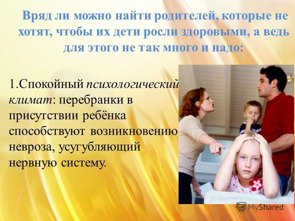 1. Спокойный психологический климат: перебранки в присутствии ребёнка способствуют возникновению невроза, усугубляющий нервную систему. Вряд ли можно найти родителей, которые не хотят, чтобы их дети росли здоровыми, а ведь для этого не так много и на
