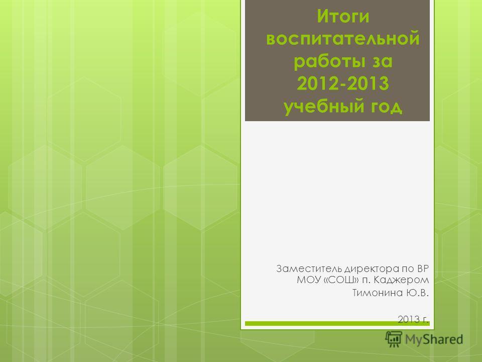 Итоги воспитательной работы за 2012-2013 учебный год Заместитель директора по ВР МОУ «СОШ» п. Каджером Тимонина Ю.В. 2013 г.