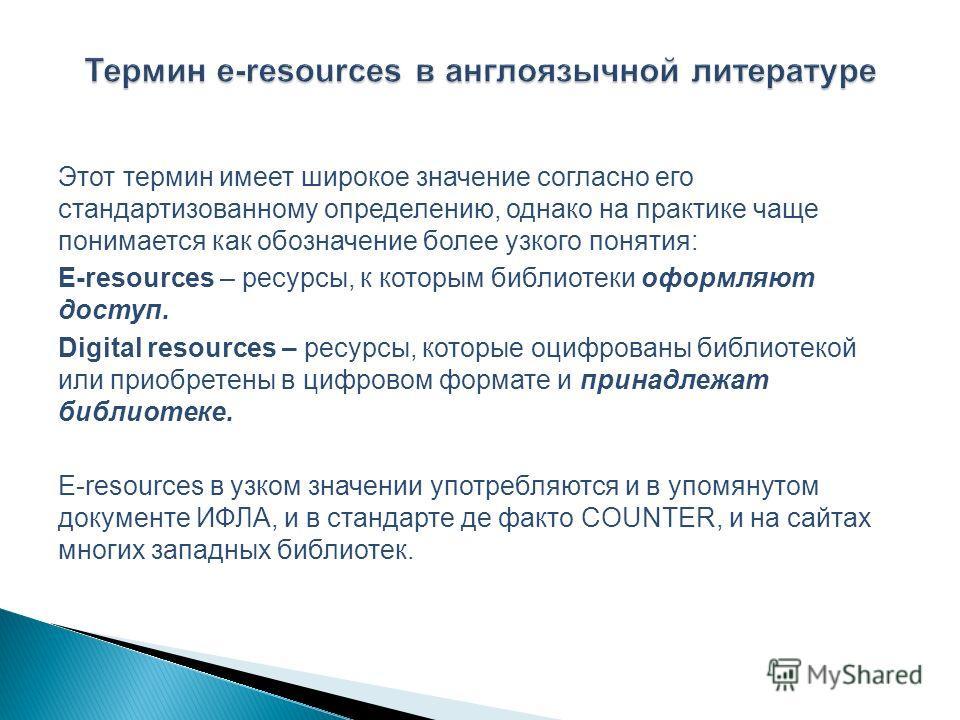 Этот термин имеет широкое значение согласно его стандартизованному определению, однако на практике чаще понимается как обозначение более узкого понятия: E-resources – ресурсы, к которым библиотеки оформляют доступ. Digital resources – ресурсы, которы