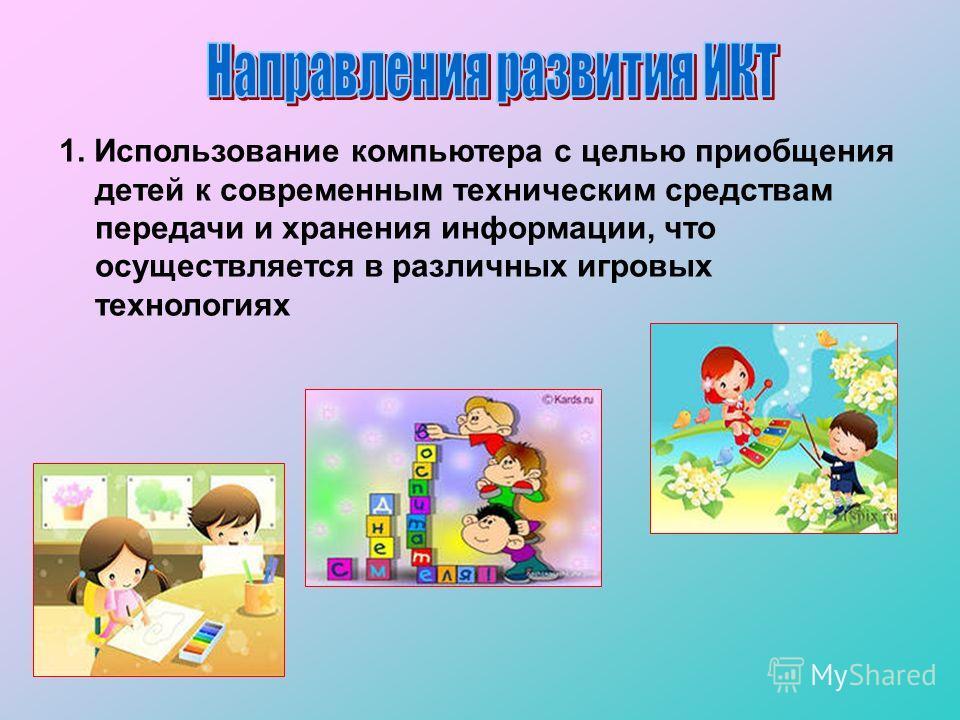 1. Использование компьютера с целью приобщения детей к современным техническим средствам передачи и хранения информации, что осуществляется в различных игровых технологиях