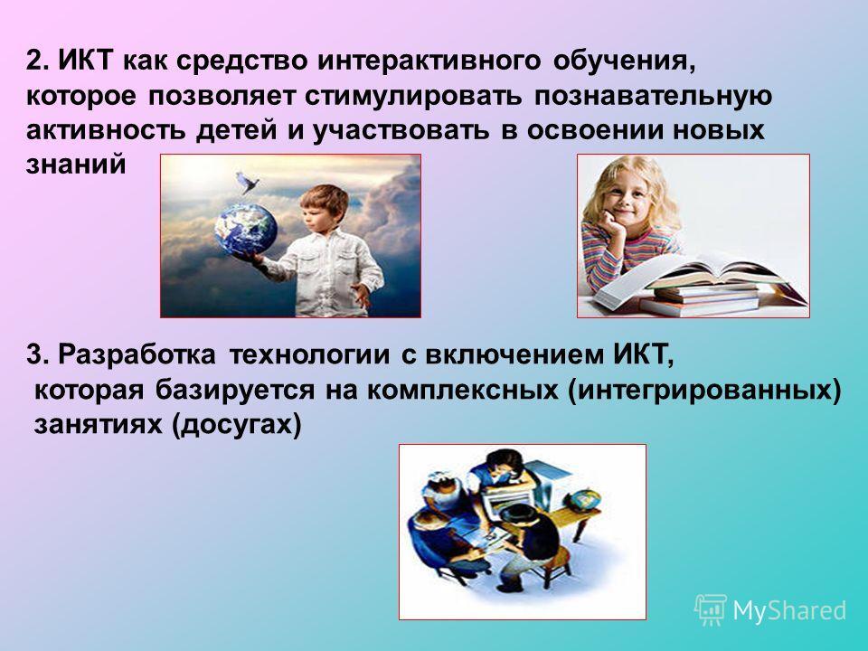 2. ИКТ как средство интерактивного обучения, которое позволяет стимулировать познавательную активность детей и участвовать в освоении новых знаний 3. Разработка технологии с включением ИКТ, которая базируется на комплексных (интегрированных) занятиях