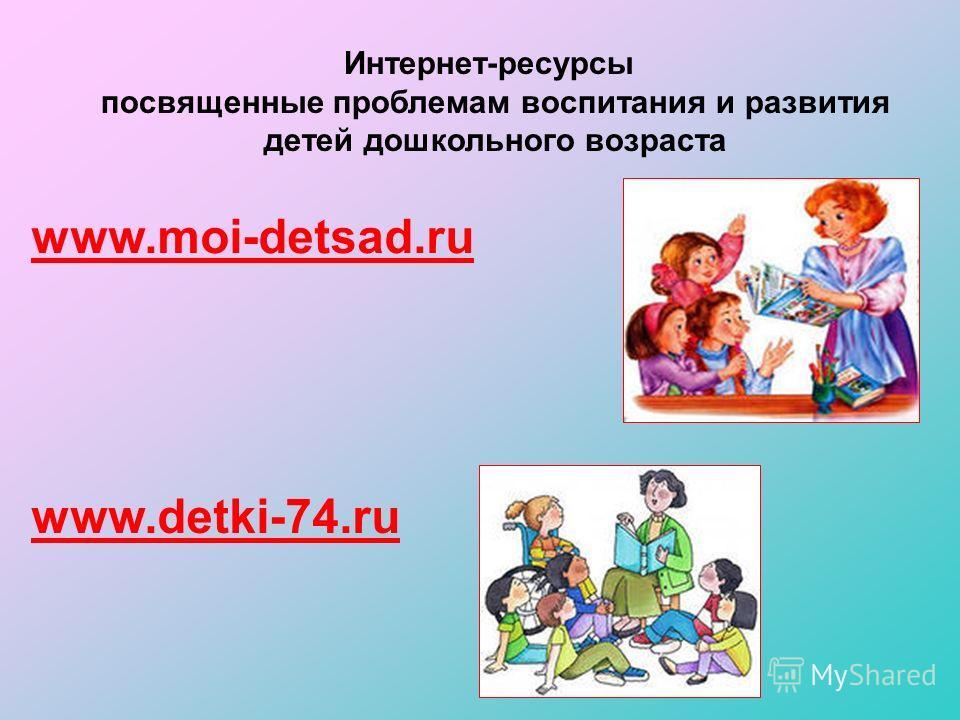 Интернет-ресурсы посвященные проблемам воспитания и развития детей дошкольного возраста www.moi-detsad.ru www.detki-74.ru