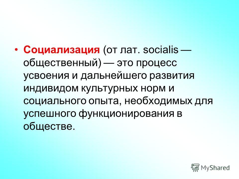 Социализация (от лат. socialis общественный) это процесс усвоения и дальнейшего развития индивидом культурных норм и социального опыта, необходимых для успешного функционирования в обществе.