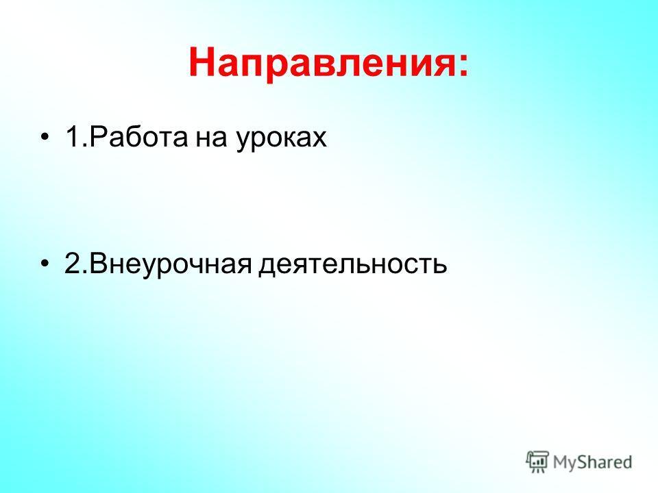 Направления: 1. Работа на уроках 2. Внеурочная деятельность