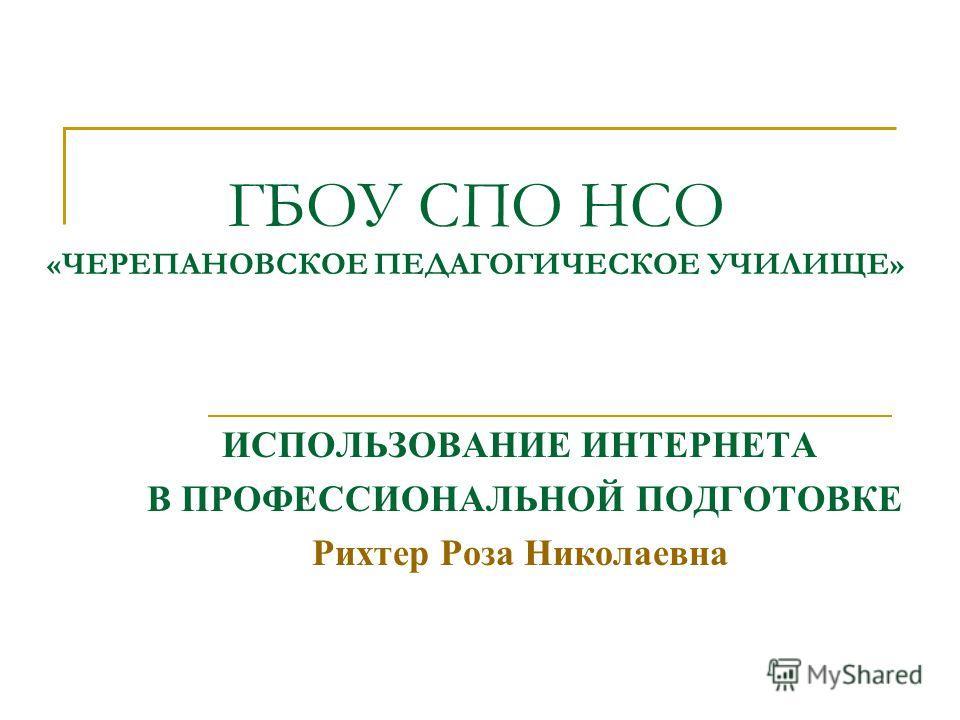 ГБОУ СПО НСО «ЧЕРЕПАНОВСКОЕ ПЕДАГОГИЧЕСКОЕ УЧИЛИЩЕ» ИСПОЛЬЗОВАНИЕ ИНТЕРНЕТА В ПРОФЕССИОНАЛЬНОЙ ПОДГОТОВКЕ Рихтер Роза Николаевна