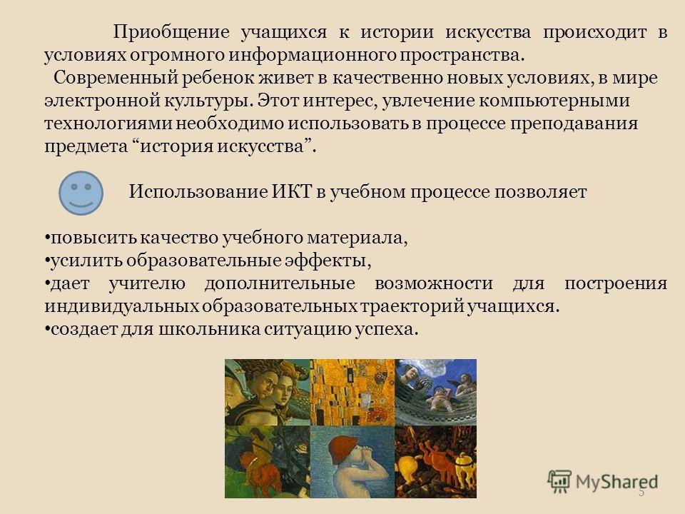 Приобщение учащихся к истории искусства происходит в условиях огромного информационного пространства. Современный ребенок живет в качественно новых условиях, в мире электронной культуры. Этот интерес, увлечение компьютерными технологиями необходимо и
