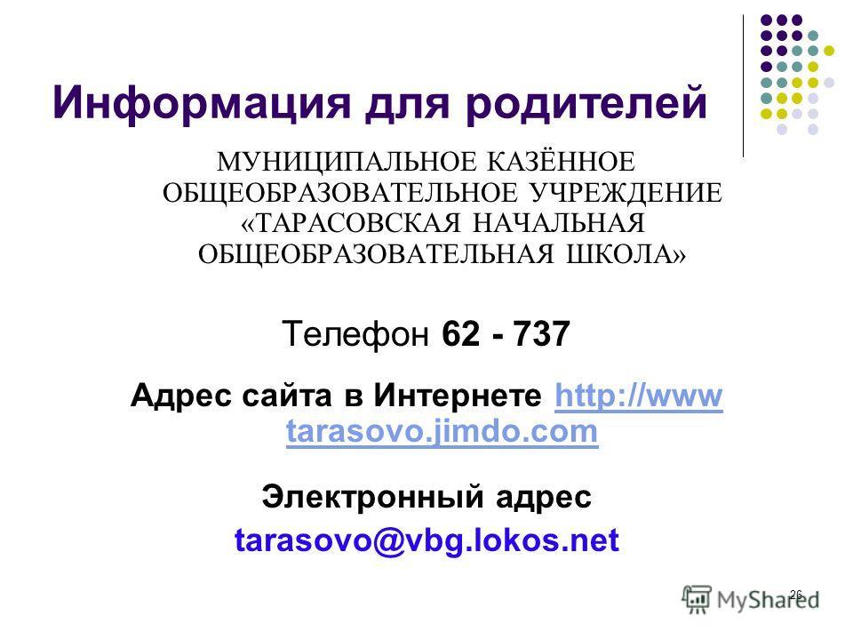 26 Информация для родителей МУНИЦИПАЛЬНОЕ КАЗЁННОЕ ОБЩЕОБРАЗОВАТЕЛЬНОЕ УЧРЕЖДЕНИЕ «ТАРАСОВСКАЯ НАЧАЛЬНАЯ ОБЩЕОБРАЗОВАТЕЛЬНАЯ ШКОЛА» Телефон 62 - 737 Адрес сайта в Интернете http://www tarasovo.jimdo.comhttp://www tarasovo.jimdo.com Электронный адрес