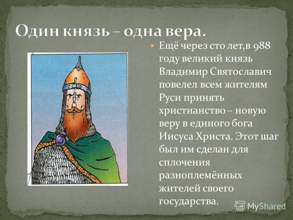 Ещё через сто лет,в 988 году великий князь Владимир Святославич повелел всем жителям Руси принять христианство – новую веру в единого бога Иисуса Христа. Этот шаг был им сделан для сплочения разноплемённых жителей своего государства.