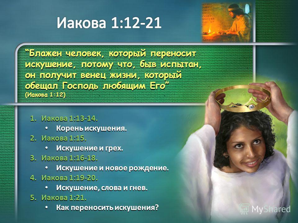 Блажен человек, который переносит искушение, потому что, быв испытан, он получит венец жизни, который обещал Господь любящим Его (Иакова 1:12) 1. Иакова 1:13-14. Корень искушения. Корень искушения. 2. Иакова 1:15. Искушение и грех. Искушение и грех.