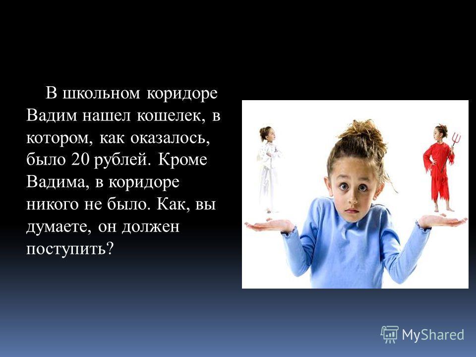 В школьном коридоре Вадим нашел кошелек, в котором, как оказалось, было 20 рублей. Кроме Вадима, в коридоре никого не было. Как, вы думаете, он должен поступить?