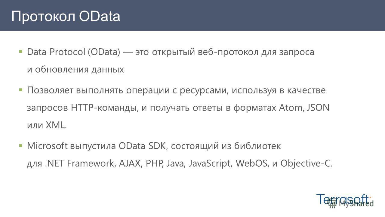 Data Protocol (OData) это открытый веб-протокол для запроса и обновления данных Позволяет выполнять операции с ресурсами, используя в качестве запросов HTTP-команды, и получать ответы в форматах Atom, JSON или XML. Microsoft выпустила OData SDK, сост