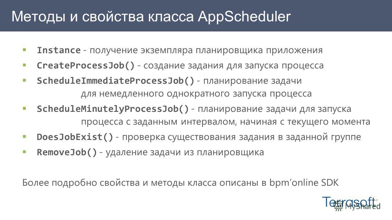 Методы и свойства класса AppScheduler Instance - получение экземпляра планировщика приложения CreateProcessJob() - создание задания для запуска процесса ScheduleImmediateProcessJob() - планирование задачи для немедленного однократного запуска процесс