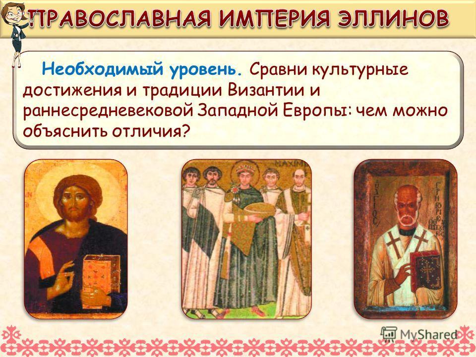 Необходимый уровень. Сравни культурные достижения и традиции Византии и раннесредневековой Западной Европы: чем можно объяснить отличия?
