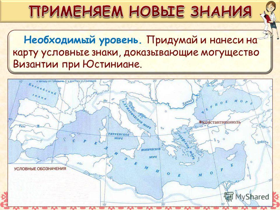 Необходимый уровень. Придумай и нанеси на карту условные знаки, доказывающие могущество Византии при Юстиниане.
