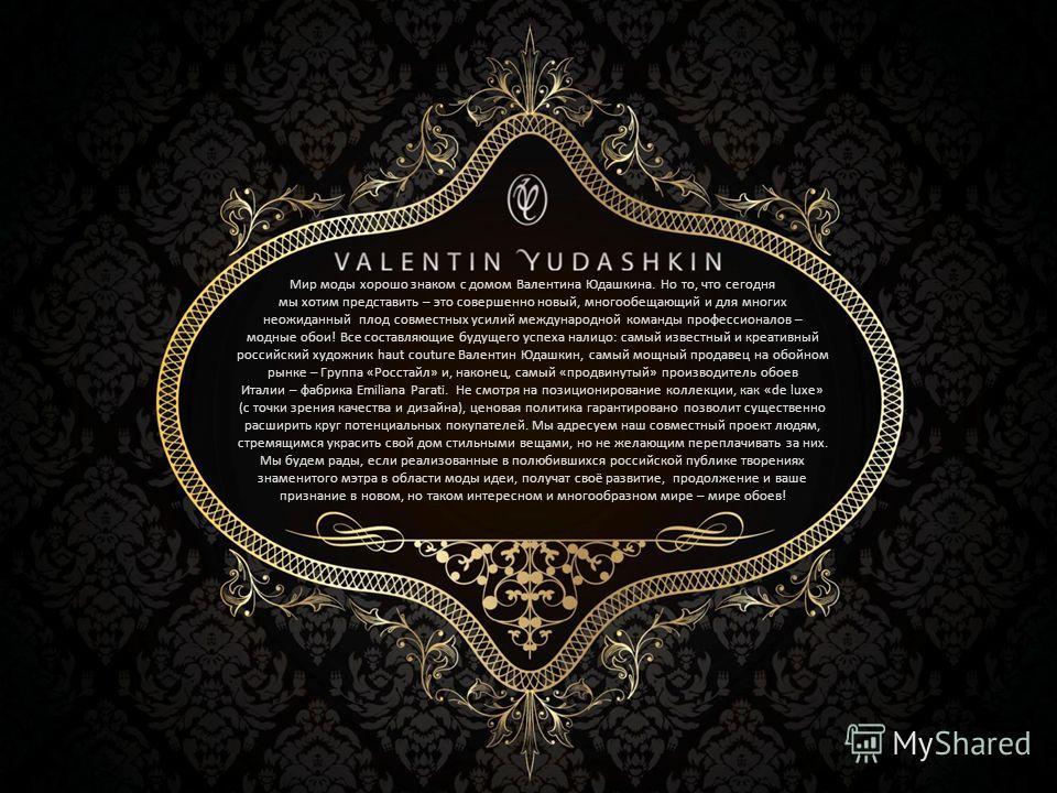 Мир моды хорошо знаком с домом Валентина Юдашкина. Но то, что сегодня мы хотим представить – это совершенно новый, многообещающий и для многих неожиданный плод совместных усилий международной команды профессионалов – модные обои! Все составляющие буд